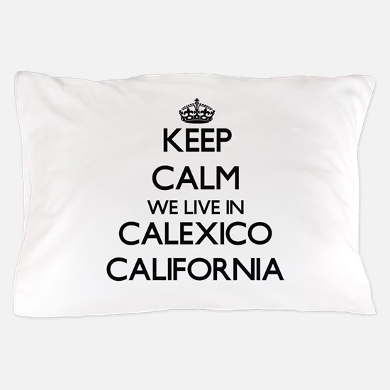 Keep calm we live in Calexico Californ Pillow Case