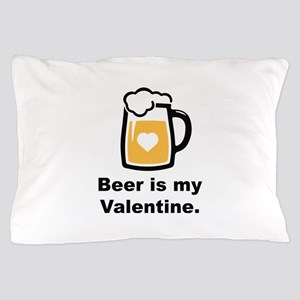 Beer Is My Valentine Pillow Case