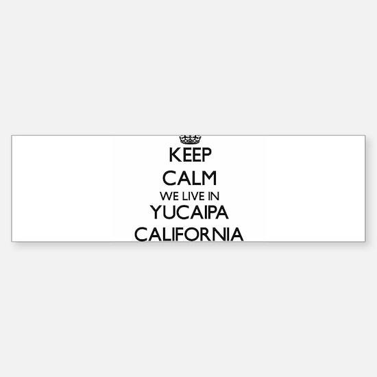 Keep calm we live in Yucaipa Califo Bumper Bumper Bumper Sticker