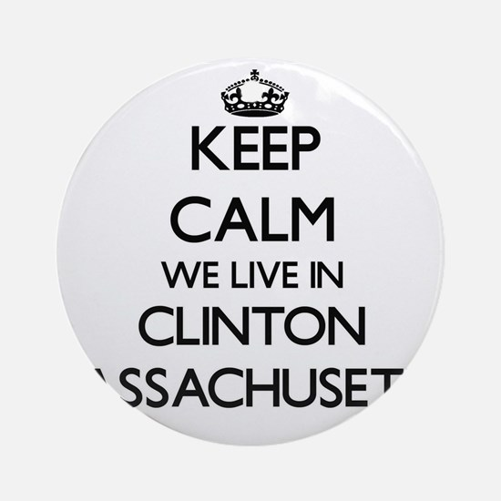 Keep calm we live in Clinton Mass Ornament (Round)