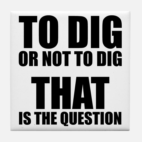 To Dig or Not To Dig Tile Coaster