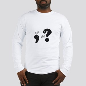 Wait, What? Long Sleeve T-Shirt