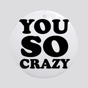 You so crazy Ornament (Round)
