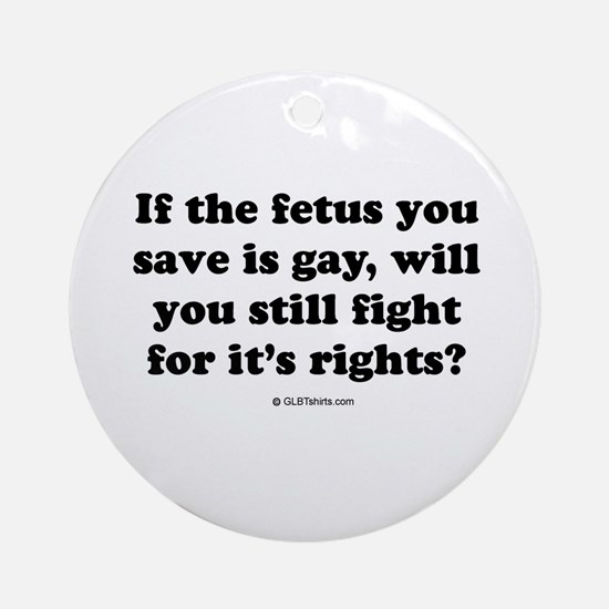 If the fetus you save is gay ... Ornament (Round)