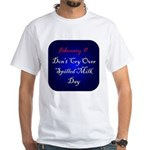 White T-shirt: Don't Cry Over Spilled Milk Day
