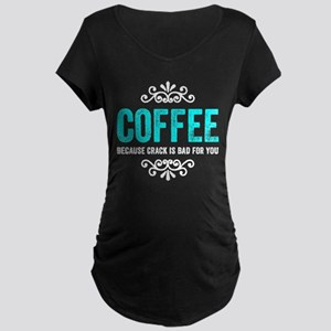 Coffee Because Crack Maternity T-Shirt