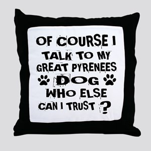 Of Course I Talk To My Great Pyrenees Throw Pillow