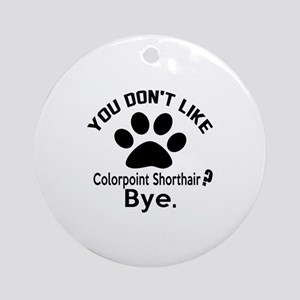You Do Not Like colorpoint shorthai Round Ornament