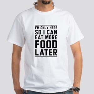 I'm Only Here So I Can Eat More Food Later T-Shirt