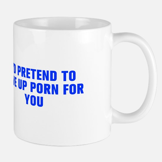I d pretend to give up porn for you-Akz blue Mugs