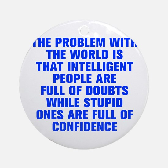 The problem with the world is that intelligent peo