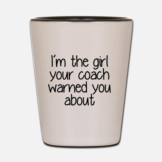 I'm the girl your coach warned you abou Shot Glass