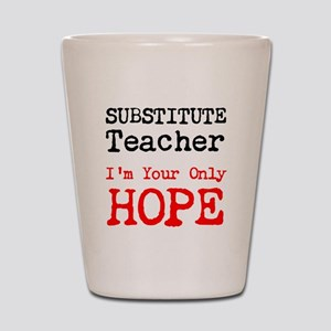 Substitute Teacher Im Your Only Hope Shot Glass