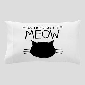 How Do You Like Meow Pillow Case