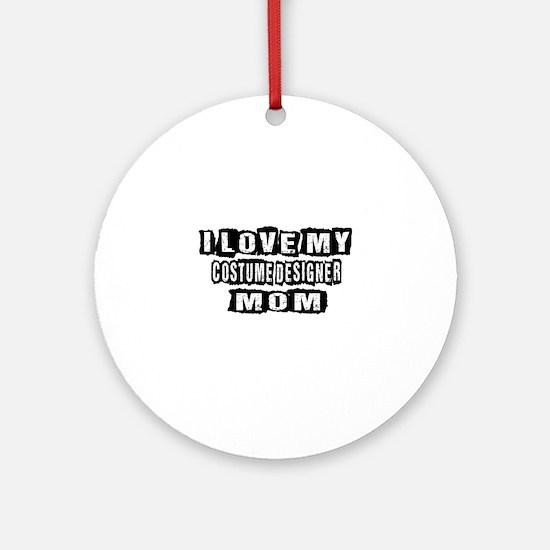 I Love My Costume designer Mom Round Ornament