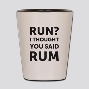 Run? I thought you said rum Shot Glass
