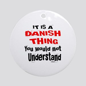It Is Dane or Danish Thing Round Ornament