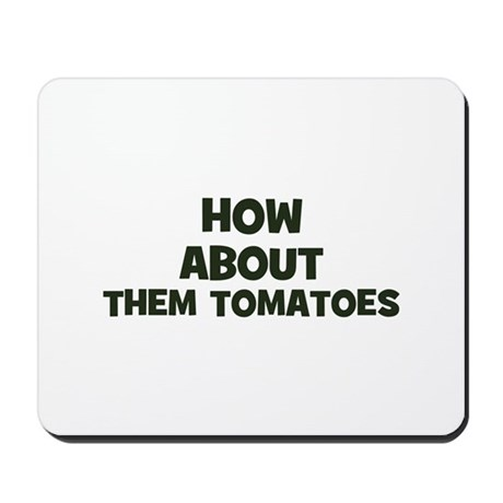 how about them tomatoes Mousepad