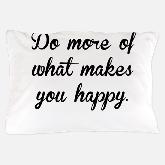 What Makes You Happy Pillow Case