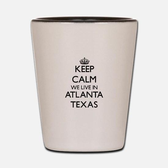 Keep calm we live in Atlanta Texas Shot Glass