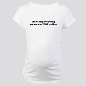 Let Me Drop... Maternity T-Shirt