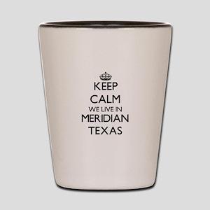 Keep calm we live in Meridian Texas Shot Glass