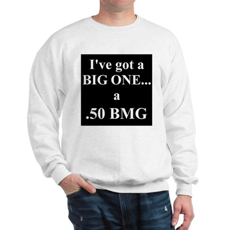 I've got a BIG ONE -.50 BMG Sweatshirt