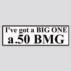 I've got a BIG ONE -.50 BMG Bumper Sticker