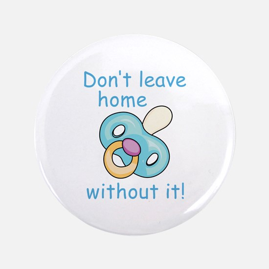 """DONT LEAVE HOME WITHOUT IT 3.5"""" Button"""