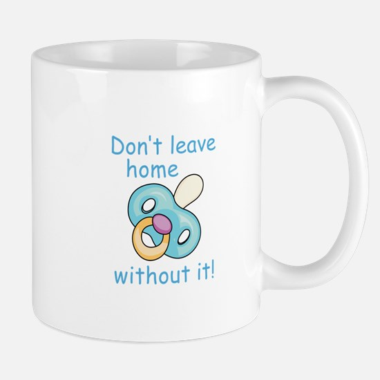 DONT LEAVE HOME WITHOUT IT Mugs