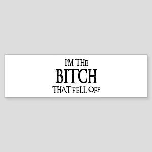 I'M THE BITCH THAT FELL OFF! Bumper Sticker