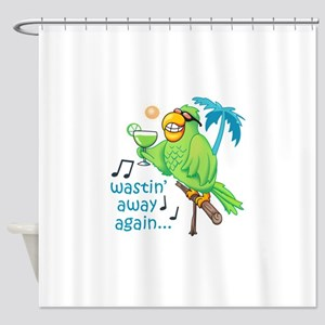 WASTIN AWAY AGAIN Shower Curtain