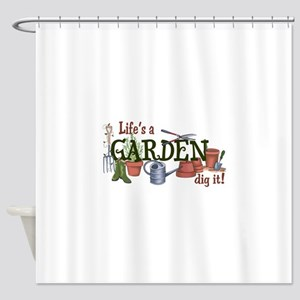 Life's A Garden Dig It! Shower Curtain