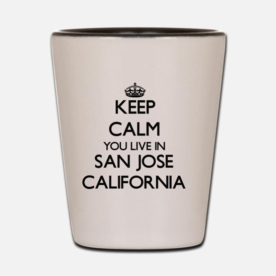 Keep calm you live in San Jose Californ Shot Glass