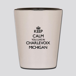 Keep calm you live in Charlevoix Michig Shot Glass