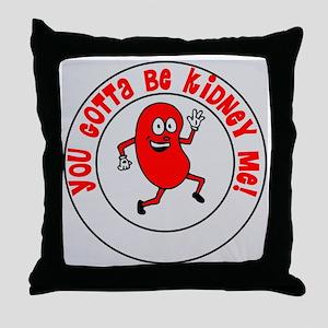 You Gotta Be Kidney Me Throw Pillow