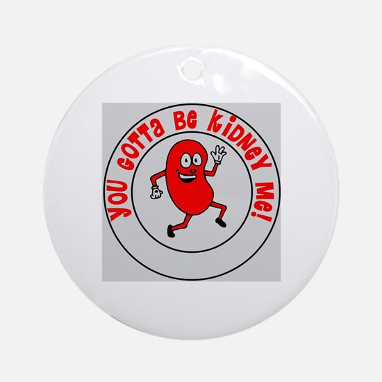 You Gotta Be Kidney Me Round Ornament