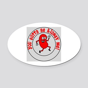 You Gotta Be Kidney Me Oval Car Magnet