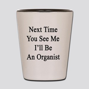 Next Time You See Me I'll Be An Organis Shot Glass