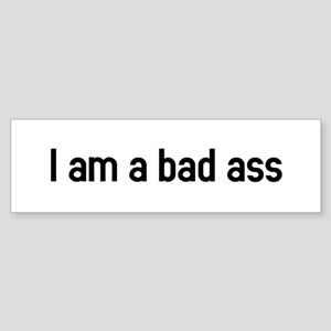 I am a bad ass Bumper Sticker