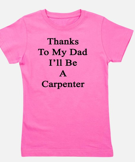 Thanks To My Dad I'll Be A Carpenter  Girl's Tee