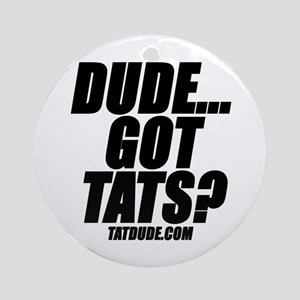 Dude...Got Tats? Ornament (Round)