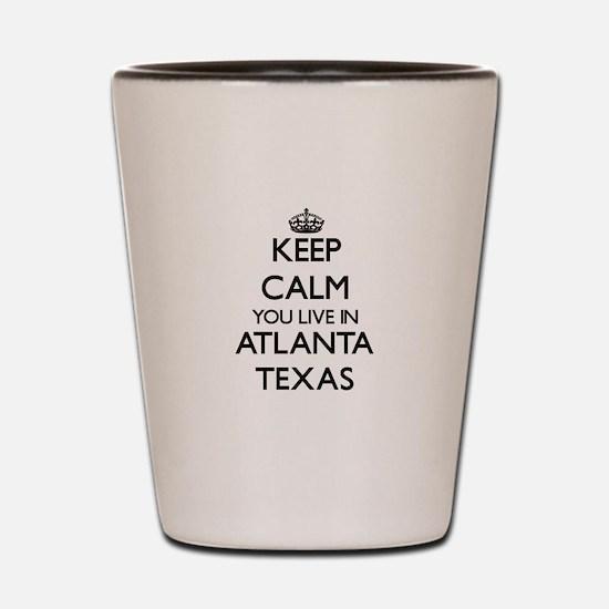 Keep calm you live in Atlanta Texas Shot Glass