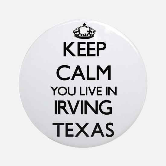 Keep calm you live in Irving Texa Ornament (Round)