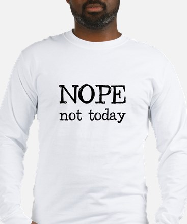 Nope Not Today Long Sleeve T-Shirt