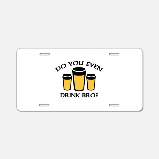 Do You Even Drink Bro? Aluminum License Plate