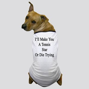 I'll Make You A Tennis Star Or Die Try Dog T-Shirt