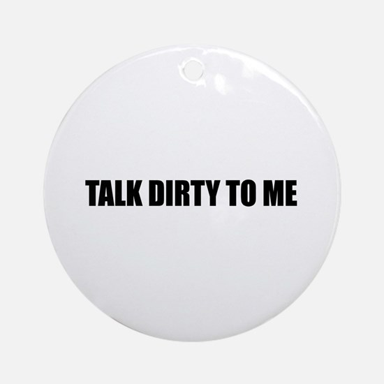 Talk dirty to me Ornament (Round)