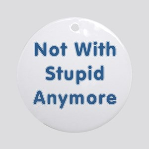 """Not With Stupid Anymore"" Ornament (Round)"