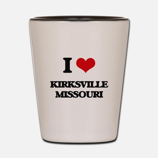 I love Kirksville Missouri Shot Glass